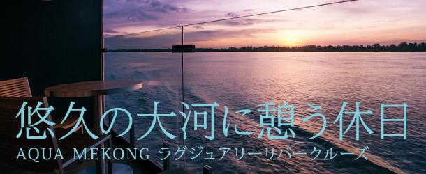 悠久の大河に憩う休日 AQUA MEKONG ラグジュアリーリバークルーズ